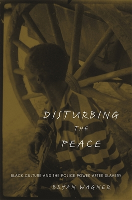 Disturbing the Peace: Black Culture and the Police Power After Slavery - Wagner, Bryan