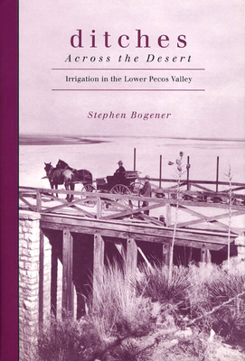 Ditches Across the Desert: Irrigation in the Lower Pecos Valley - Bogener, Stephen D