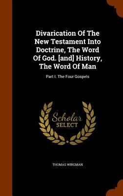 Divarication of the New Testament Into Doctrine, the Word of God. [And] History, the Word of Man: Part I. the Four Gospels - Wirgman, Thomas