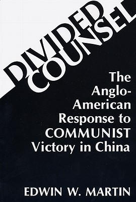 Divided Counsel: The Anglo-American Response to Communist Victory in China - Martin, Edwin W