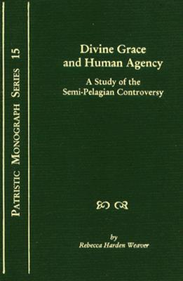 Divine Grace and Human Agency: A Study of the Semi-Pelagian Controversy - Weaver, Rebecca Harden