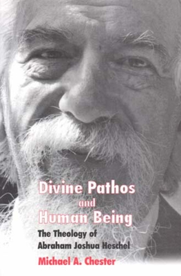 Divine Pathos and Human Being: The Theology of Abraham Joshua Heschel - Chester, Michael A