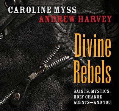 Divine Rebels: Saints, Mystics, Holy Change Agents--And You - Myss, Caroline