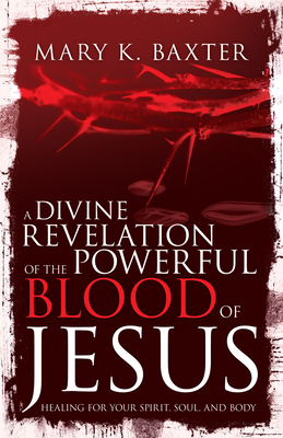 Divine Revelation of the Powerful Blood of Jesus: Healing for Your Spirit, Soul, and Body - Baxter, Mary K, and Lowery, T L, Dr.