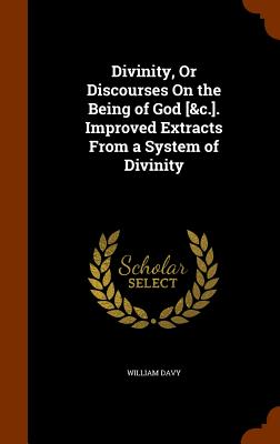 Divinity, or Discourses on the Being of God [&C.]. Improved Extracts from a System of Divinity - Davy, William