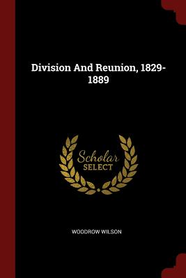 Division and Reunion, 1829-1889 - Wilson, Woodrow