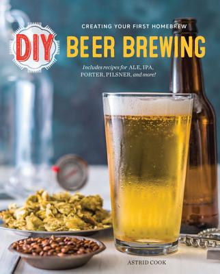 DIY Beer Brewing: Creating Your First Homebrew - Cook, Astrid
