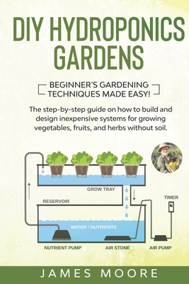 DIY Hydroponics Gardens: The Step-by-Step Guide on How to Build and Design Inexpensive Systems for Growing Vegetables, Fruits, and Herbs without Soil. Beginner's Gardening Techniques Made Easy! - Moore, James