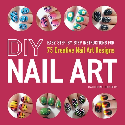 DIY Nail Art: Easy, Step-by-Step Instructions for 75 Creative Nail Art Designs - Rodgers, Catherine