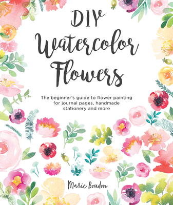 DIY Watercolor Flowers: The Beginner's Guide to Flower Painting for Journal Pages, Handmade Stationery and More - Boudon, Marie