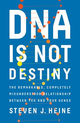 DNA Is Not Destiny: The Remarkable, Completely Misunderstood Relationship Between You and Your Genes - Heine, Steven J