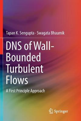 DNS of Wall-Bounded Turbulent Flows: A First Principle Approach - SenGupta, Tapan K, and Bhaumik, Swagata