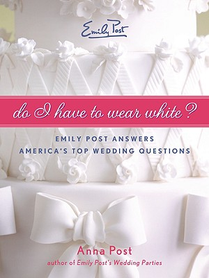 Do I Have to Wear White?: Emily Post Answers America's Top Wedding Questions - Post, Anna