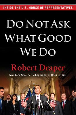Do Not Ask What Good We Do: Inside the U.S. House of Representatives - Draper, Robert