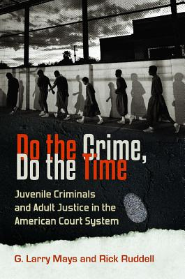 Do the Crime, Do the Time: Juvenile Criminals and Adult Justice in the American Court System - Mays, G Larry, and Ruddell, Rick