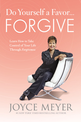 Do Yourself a Favor... Forgive: Learn How to Take Control of Your Life Through Forgiveness - Meyer, Joyce