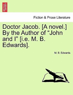 Doctor Jacob. [A Novel.] by the Author of John and I [I.E. M. B. Edwards]. - Edwards, M B