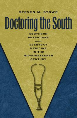 Doctoring the South: Southern Physicians and Everyday Medicine in the Mid-Nineteenth Century - Stowe, Steven M