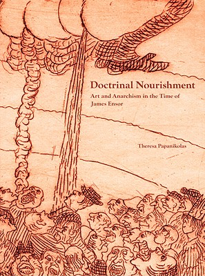 Doctrinal Nourishment: Art and Anarchism in the Time of James Ensor - Papanikolas, Theresa, and Salatino, Kevin