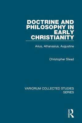 Doctrine and Philosophy in Early Christianity: Arius, Athanasius, Augustine - Stead, Christopher