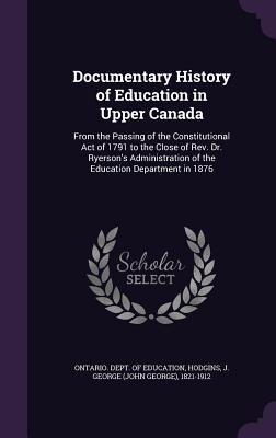 Documentary History of Education in Upper Canada: From the Passing of the Constitutional Act of 1791 to the Close of REV. Dr. Ryerson's Administration of the Education Department in 1876 - Hodgins, J George 1821-1912, and Ontario Dept of Education (Creator)