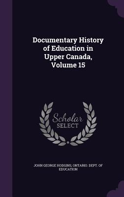 Documentary History of Education in Upper Canada, Volume 15 - Hodgins, John George, and Ontario Dept of Education (Creator)