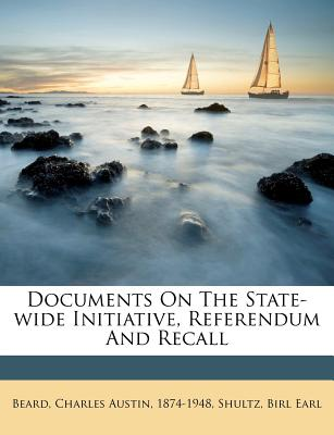 Documents on the State-Wide Initiative, Referendum and Recall - Earl, Shultz Birl, and Beard, Charles Austin (Creator)