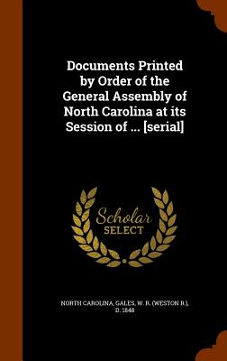 Documents Printed by Order of the General Assembly of North Carolina at Its Session of ... [Serial] - Carolina, North, and Gales, W R D 1848