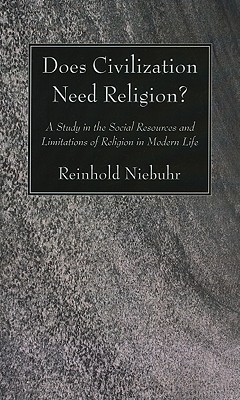 Does Civilization Need Religion?: A Study in the Social Resources and Limitations of Religion in Modern Life - Niebuhr, Reinhold