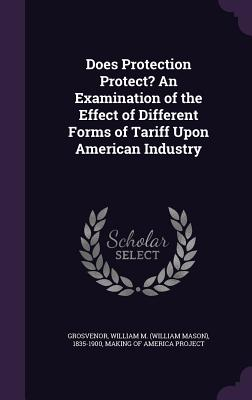 Does Protection Protect? an Examination of the Effect of Different Forms of Tariff Upon American Industry - Grosvenor, William M 1835-1900, and Making of America Project (Creator)