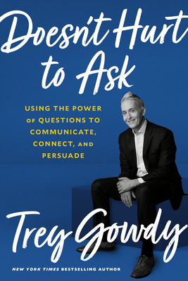 Doesn't Hurt to Ask: Using the Power of Questions to Communicate, Connect, and Persuade - Gowdy, Trey