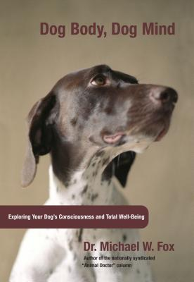 Dog Body, Dog Mind: Exploring Canine Consciousness and Total Well-Being - Fox, Michael, Dr.