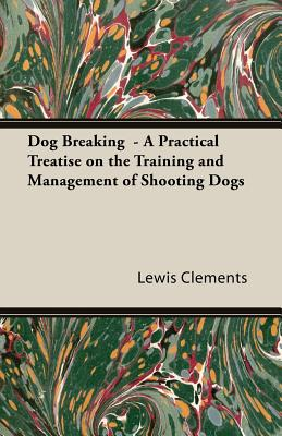 Dog Breaking - A Practical Treatise on the Training and Management of Shooting Dogs - Clements, Lewis Wildfowler, and Rousuck, E J