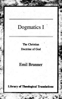 Dogmatics: Volume I - Christian Doctrine of God - Brunner, Emil, and Wyon, Olive (Translated by)