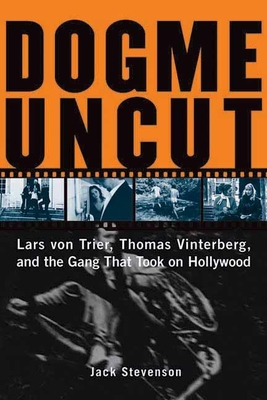 Dogme Uncut: Lars Von Trier, Thomas Vinterberg, and the Gang That Took on Hollywood - Stevenson, Jack