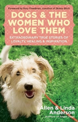 Dogs and the Women Who Love Them: Extraordinary True Stories of Loyalty, Healing, and Inspiration - Anderson, Allen, Capt., and Anderson, Linda, and Freedman, Rory (Foreword by)