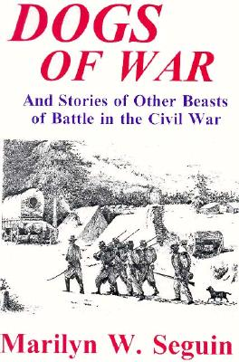 Dogs of War: And Stories of Other Beasts of Battle in the Civil War - Seguin, Marilyn, and Caso, Adolph (Editor)