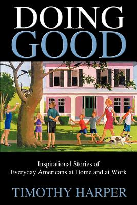 Doing Good: Inspirational Stories of Everyday Americans at Home and at Work - Harper, Timothy