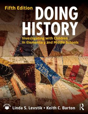 Doing History: Investigating with Children in Elementary and Middle Schools - Levstik, Linda S, and Barton, Keith C
