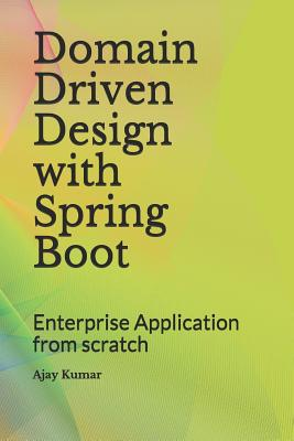 Domain Driven Design with Spring Boot: Enterprise Application from Scratch - Kumar, Ajay