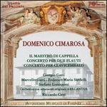 Domenico Cimarosa: Il Maestro di Capella; Concerto per due Flauti; Concerto per Clavicembalo