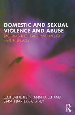 Domestic and Sexual Violence and Abuse: Tackling the Health and Mental Health Effects - Itzin, Catherine, and Taket, Ann, and Barter-Godfrey, Sarah