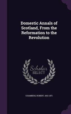 Domestic Annals of Scotland, from the Reformation to the Revolution - Chambers, Robert, Professor