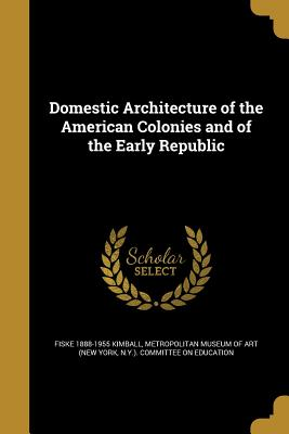 Domestic Architecture of the American Colonies and of the Early Republic - Kimball, Fiske 1888-1955, and Metropolitan Museum of Art (New York, N (Creator)