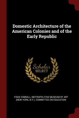 Domestic Architecture of the American Colonies and of the Early Republic - Kimball, Fiske, and New York Metropolitan Museum of Art (Creator)