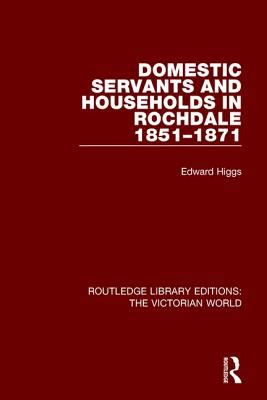 Domestic Servants and Households in Rochdale: 1851-1871 - Higgs, Edward