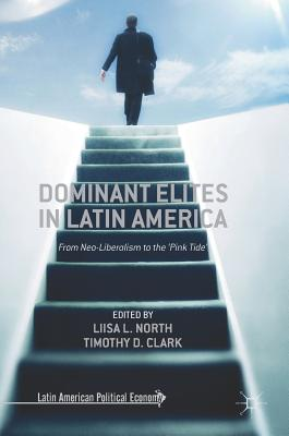 Dominant Elites in Latin America: From Neo-Liberalism to the 'pink Tide' - North, Liisa L (Editor), and Clark, Timothy D (Editor)