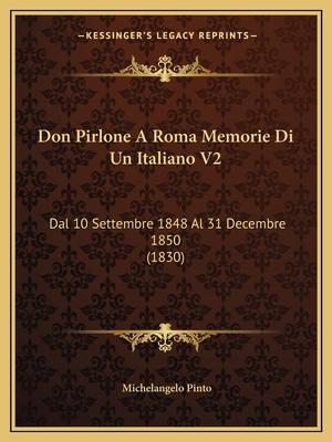 Don Pirlone a Roma Memorie Di Un Italiano V2: Dal 10 Settembre 1848 Al 31 Decembre 1850 (1830) - Pinto, Michelangelo