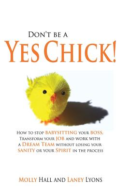 Don't Be a Yes Chick!: How to Stop Babysitting Your Boss, Work with a Dream Team and Transform Your Job, Without Losing Your Spirit or Sanity in the Process - Lyons, Laney, and Hall, Molly