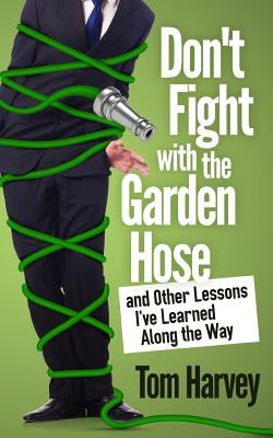 Don't Fight with the Garden Hose and Other Lessons I've Learned Along the Way - Harvey, Tom